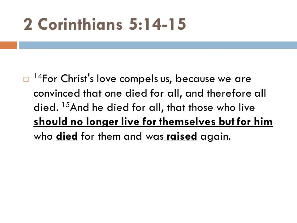 2 Corinthians 5:14-15  14 For Christ's love compels us, because we are convinced that one died for all, and therefore all died. 15 And he died for al