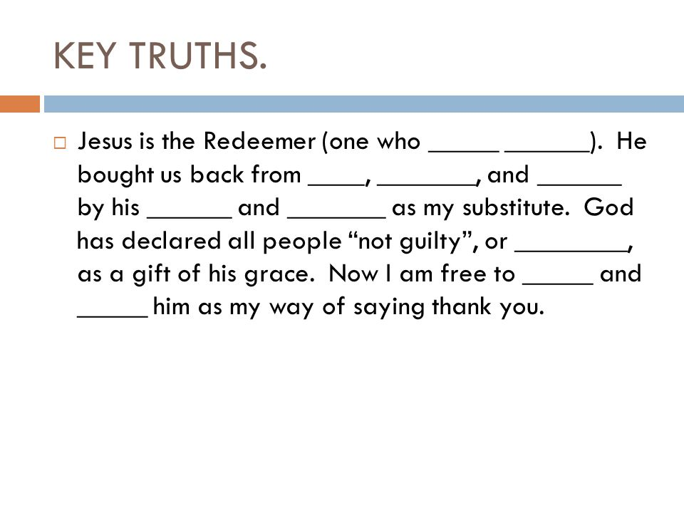 KEY TRUTHS.  Jesus is the Redeemer (one who _____ ______). He bought us back from ____, _______, and ______ by his ______ and _______ as my substitut