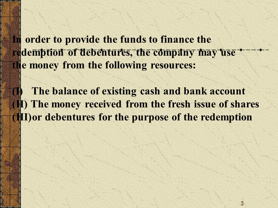 4 Debenture Redemption Reserve If the company is unable to redeem its debentures by issuing new shares to raise necessary funds, the company should create Debenture Redemption Reserve account for redeeming the debentures Equal to the cash used in redemption might be voluntarily transferred to a debenture redemption reserve fund from profit and loss account as a matter of financial prudence The debenture redemption reserve is then identified as not being available for dividend distribution The voluntary appropriation of profit to Debenture Redemption Reserve ensures that the resources of the company are not disadvantageously reduced