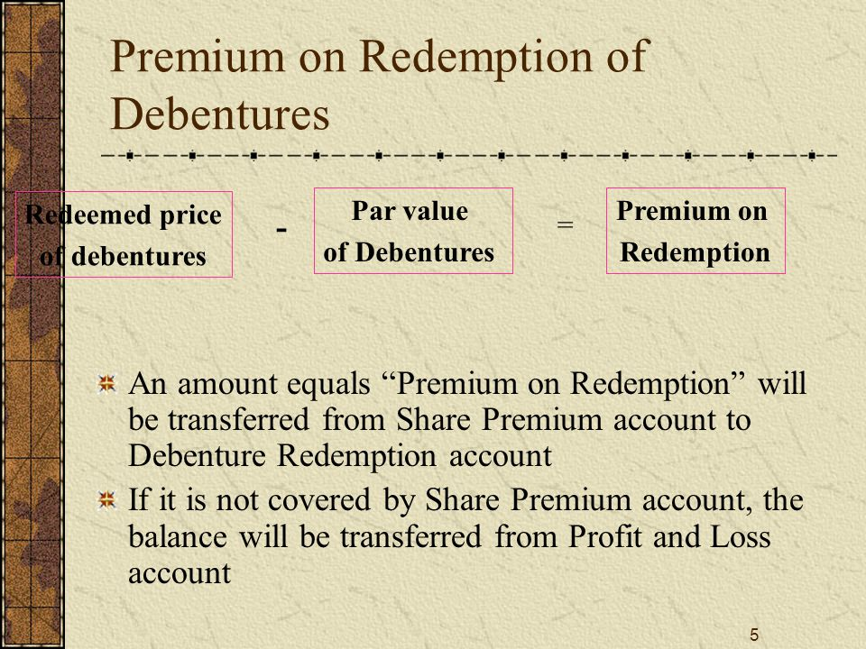 6 Discount on Redemption of Debentures Redeemed price of debentures - = Discount on Redemption An amount equals Discount on Redemption will be transferred from to Debenture Redemption account to Reserve or Profit and loss account Par value of Debentures