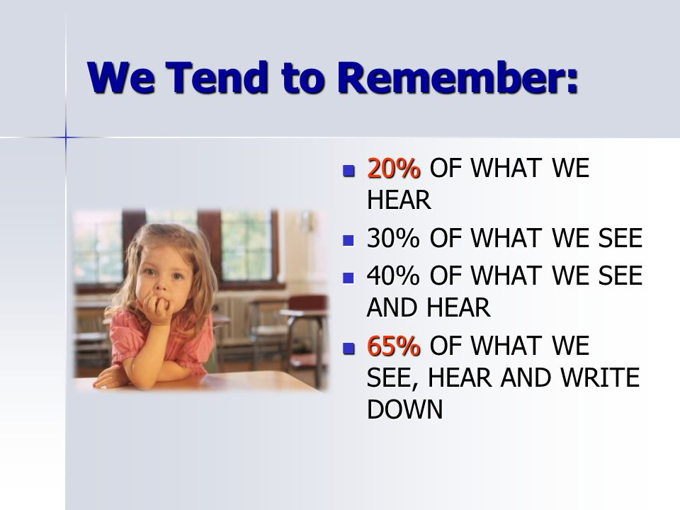 We Tend to Remember: 20% OF WHAT WE HEAR 20% OF WHAT WE HEAR 30% OF WHAT WE SEE 30% OF WHAT WE SEE 40% OF WHAT WE SEE AND HEAR 40% OF WHAT WE SEE AND HEAR 65% OF WHAT WE SEE, HEAR AND WRITE DOWN 65% OF WHAT WE SEE, HEAR AND WRITE DOWN