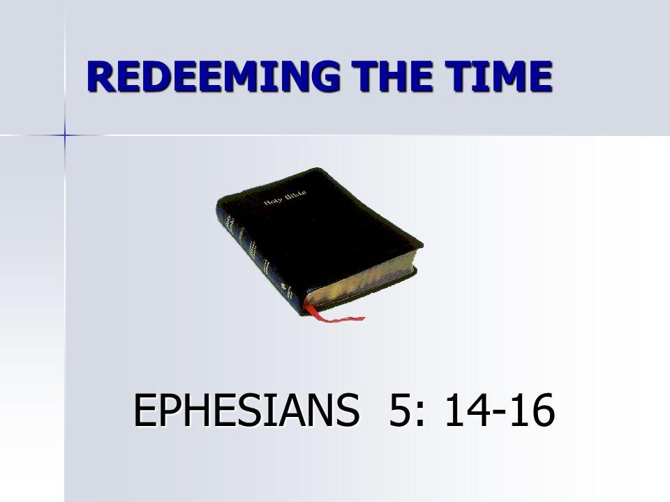 REDEEMING THE TIME EPHESIANS 5: 14-16 EPHESIANS 5: 14-16