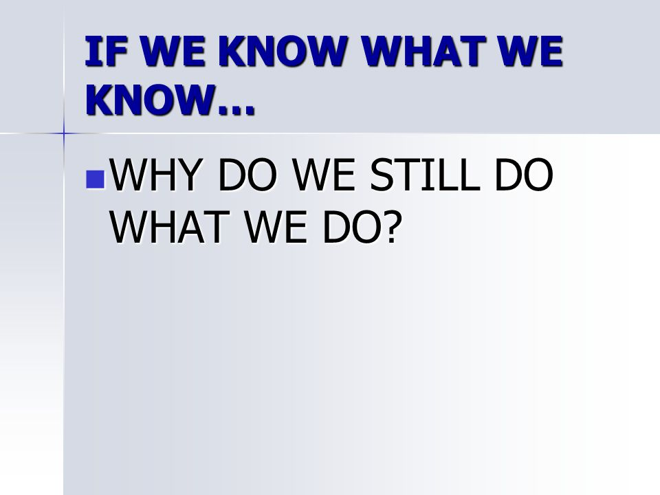 IF WE KNOW WHAT WE KNOW… WHY DO WE STILL DO WHAT WE DO? WHY DO WE STILL DO WHAT WE DO?