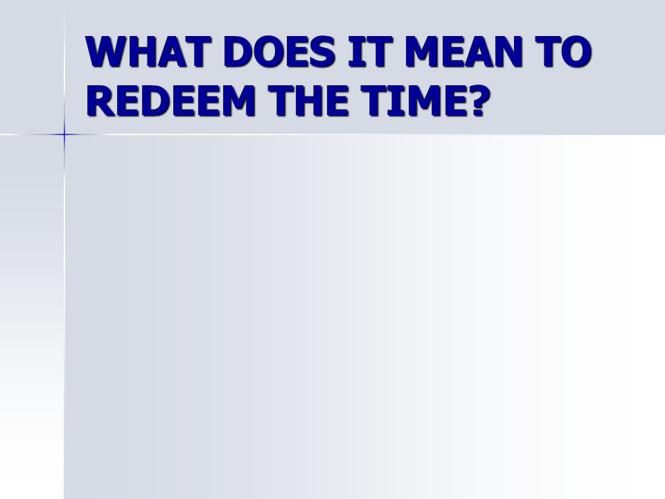 WHAT DOES IT MEAN TO REDEEM THE TIME?