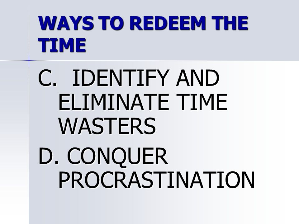 WAYS TO REDEEM THE TIME C. IDENTIFY AND ELIMINATE TIME WASTERS D. CONQUER PROCRASTINATION