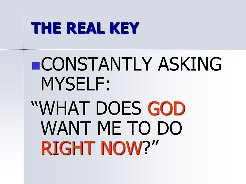 THE REAL KEY CONSTANTLY ASKING MYSELF: CONSTANTLY ASKING MYSELF: WHAT DOES GOD WANT ME TO DO RIGHT NOW?
