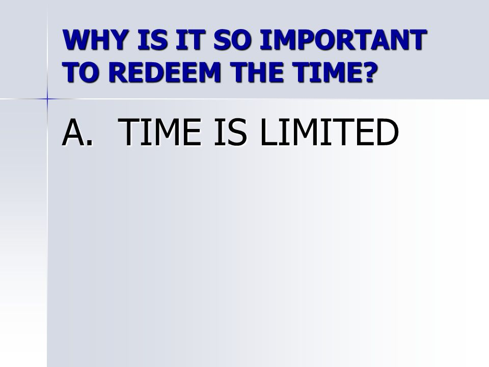 WHY IS IT SO IMPORTANT TO REDEEM THE TIME? A. TIME IS LIMITED