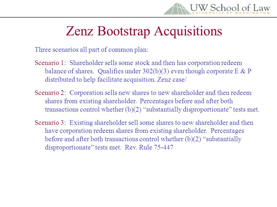 Zenz Bootstrap Acquisitions Three scenarios all part of common plan: Scenario 1: Shareholder sells some stock and then has corporation redeem balance of shares.