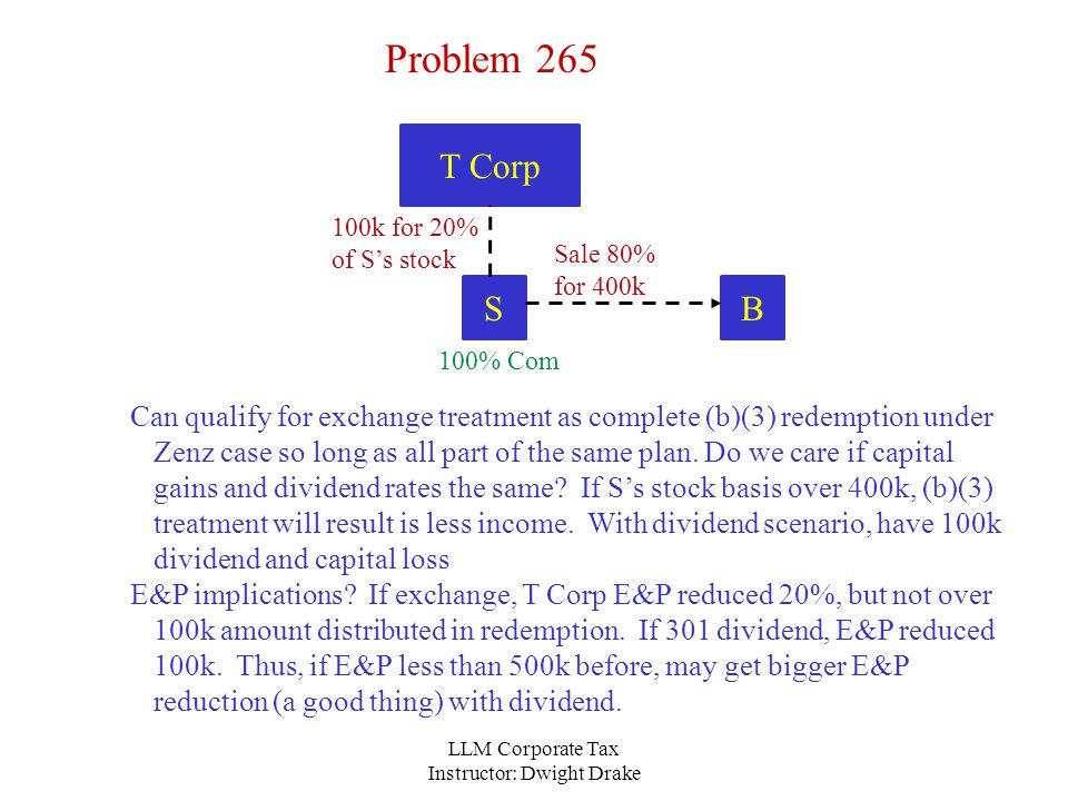 LLM Corporate Tax Instructor: Dwight Drake T Corp Problem 265 Can qualify for exchange treatment as complete (b)(3) redemption under Zenz case so long as all part of the same plan.