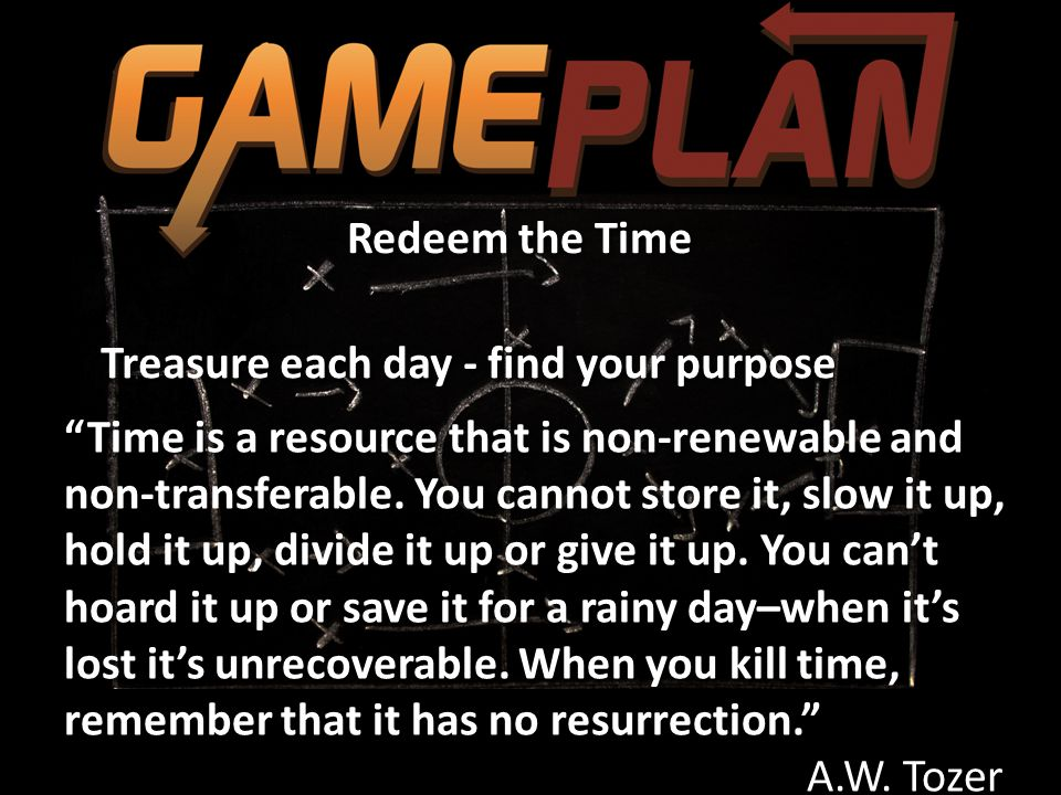 """Redeem the Time Treasure each day - find your purpose """"Time is a resource that is non-renewable and non-transferable. You cannot store it, slow it up,"""