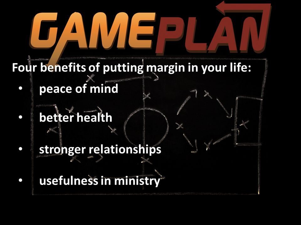 Four benefits of putting margin in your life: peace of mind better health stronger relationships usefulness in ministry