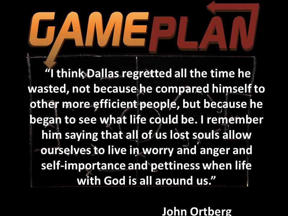 I think Dallas regretted all the time he wasted, not because he compared himself to other more efficient people, but because he began to see what life could be.