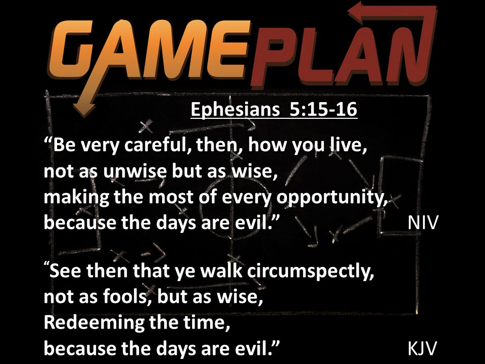 See then that ye walk circumspectly, not as fools, but as wise, Redeeming the time, because the days are evil. KJV See then that ye walk circumspectly, not as fools, but as wise, Redeeming the time, because the days are evil. KJV Ephesians 5:15-16 Be very careful, then, how you live, not as unwise but as wise, making the most of every opportunity, because the days are evil. NIV Ephesians 5:15-16 Be very careful, then, how you live, not as unwise but as wise, making the most of every opportunity, because the days are evil. NIV