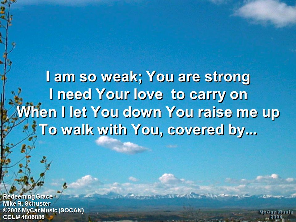 I am so weak; You are strong I need Your love to carry on When I let You down You raise me up To walk with You, covered by... Redeeming Grace Mike R.