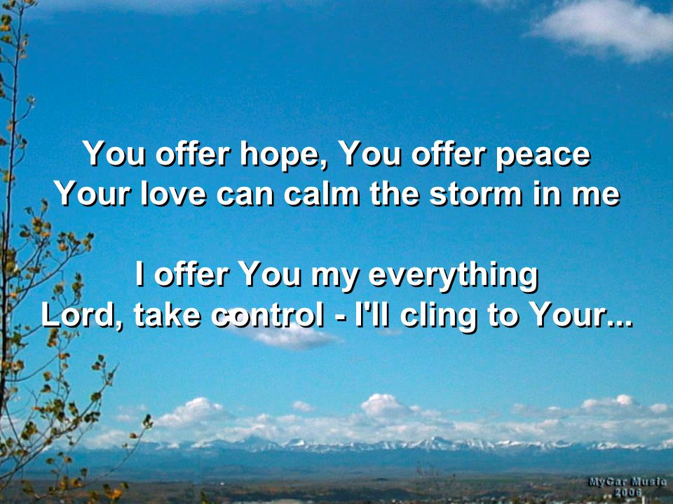 You offer hope, You offer peace Your love can calm the storm in me I offer You my everything Lord, take control - I'll cling to Your...