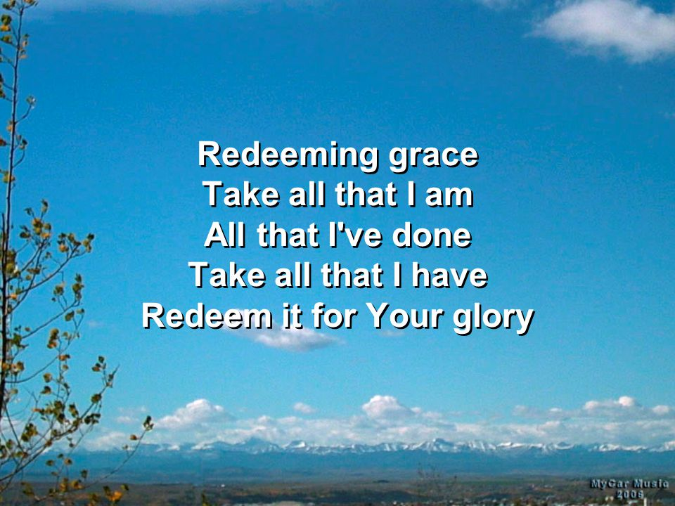 Redeeming grace Take all that I am All that I've done Take all that I have Redeem it for Your glory
