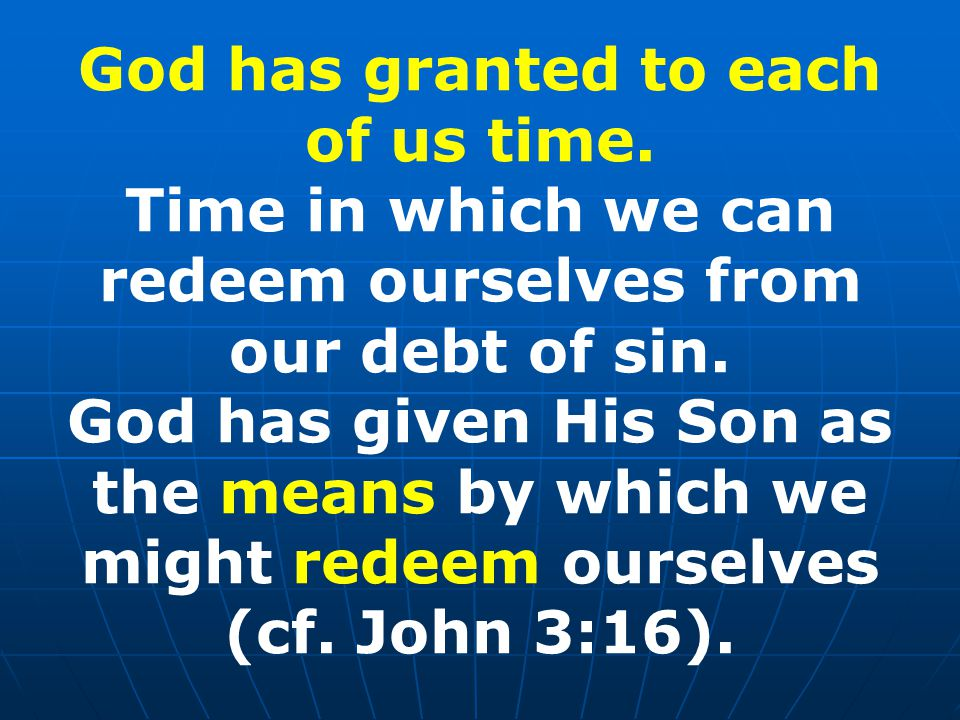 God has granted to each of us time. Time in which we can redeem ourselves from our debt of sin.