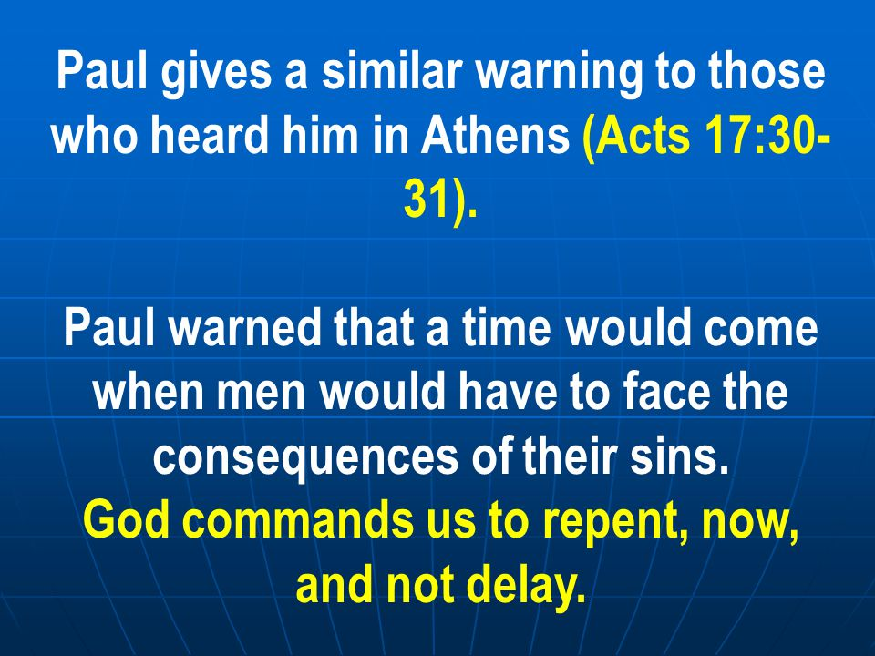 Paul gives a similar warning to those who heard him in Athens (Acts 17:30- 31). Paul warned that a time would come when men would have to face the con