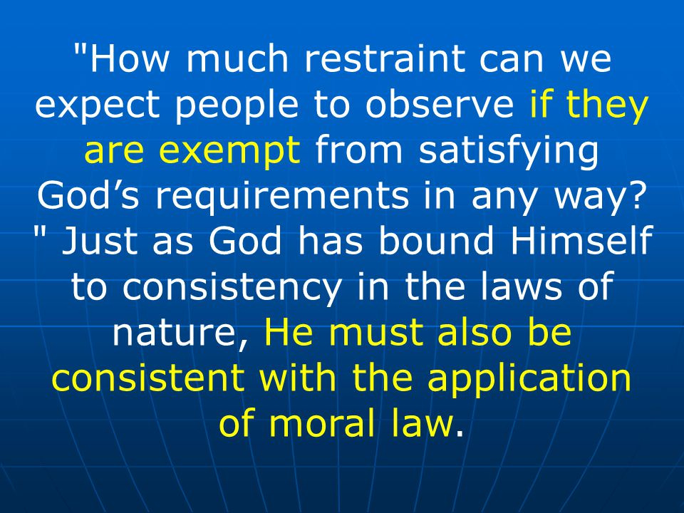 How much restraint can we expect people to observe if they are exempt from satisfying God's requirements in any way.