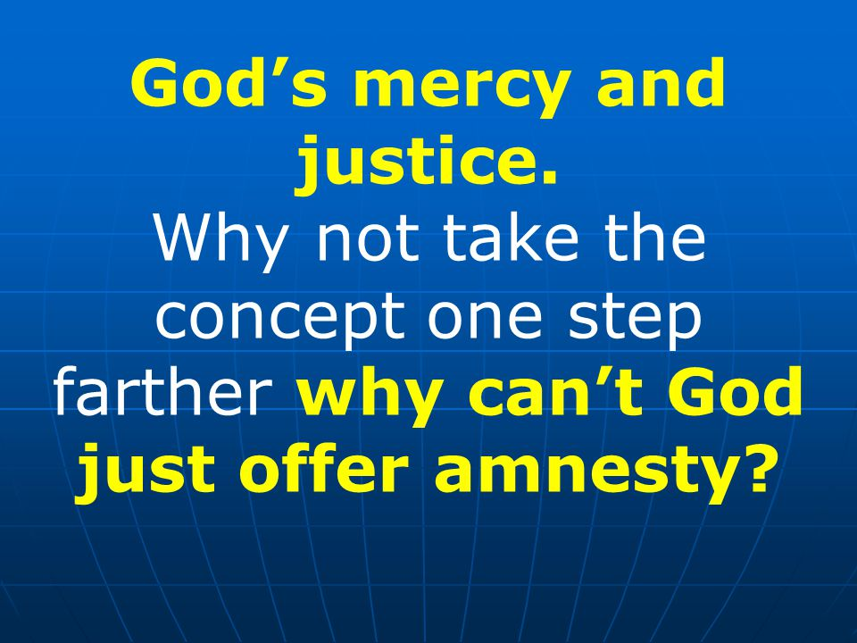 God's mercy and justice. Why not take the concept one step farther why can't God just offer amnesty?