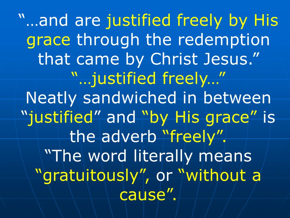 …and are justified freely by His grace through the redemption that came by Christ Jesus. …justified freely… Neatly sandwiched in between justified and by His grace is the adverb freely .
