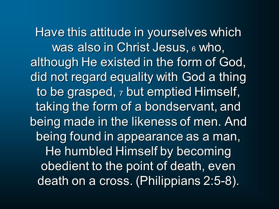 Have this attitude in yourselves which was also in Christ Jesus, 6 who, although He existed in the form of God, did not regard equality with God a thing to be grasped, 7 but emptied Himself, taking the form of a bondservant, and being made in the likeness of men.