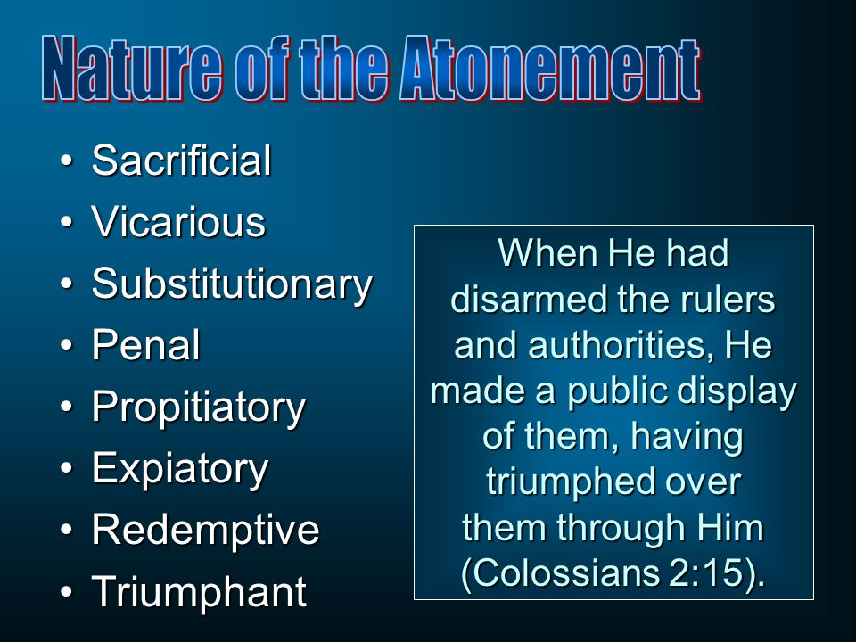 SacrificialSacrificial VicariousVicarious SubstitutionarySubstitutionary PenalPenal PropitiatoryPropitiatory ExpiatoryExpiatory RedemptiveRedemptive TriumphantTriumphant When He had disarmed the rulers and authorities, He made a public display of them, having triumphed over them through Him (Colossians 2:15).