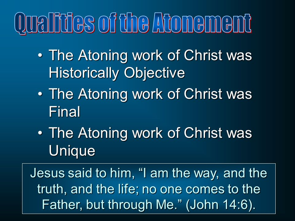 The Atoning work of Christ was Historically ObjectiveThe Atoning work of Christ was Historically Objective The Atoning work of Christ was FinalThe Atoning work of Christ was Final The Atoning work of Christ was UniqueThe Atoning work of Christ was Unique Jesus said to him, I am the way, and the truth, and the life; no one comes to the Father, but through Me. (John 14:6).