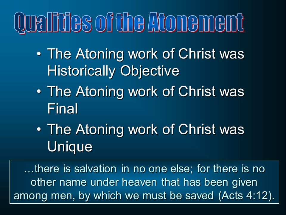 The Atoning work of Christ was Historically ObjectiveThe Atoning work of Christ was Historically Objective The Atoning work of Christ was FinalThe Atoning work of Christ was Final The Atoning work of Christ was UniqueThe Atoning work of Christ was Unique …there is salvation in no one else; for there is no other name under heaven that has been given among men, by which we must be saved (Acts 4:12).