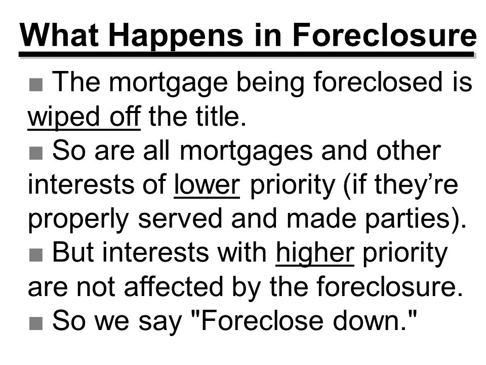 What Happens in Foreclosure ■The mortgage being foreclosed is wiped off the title.