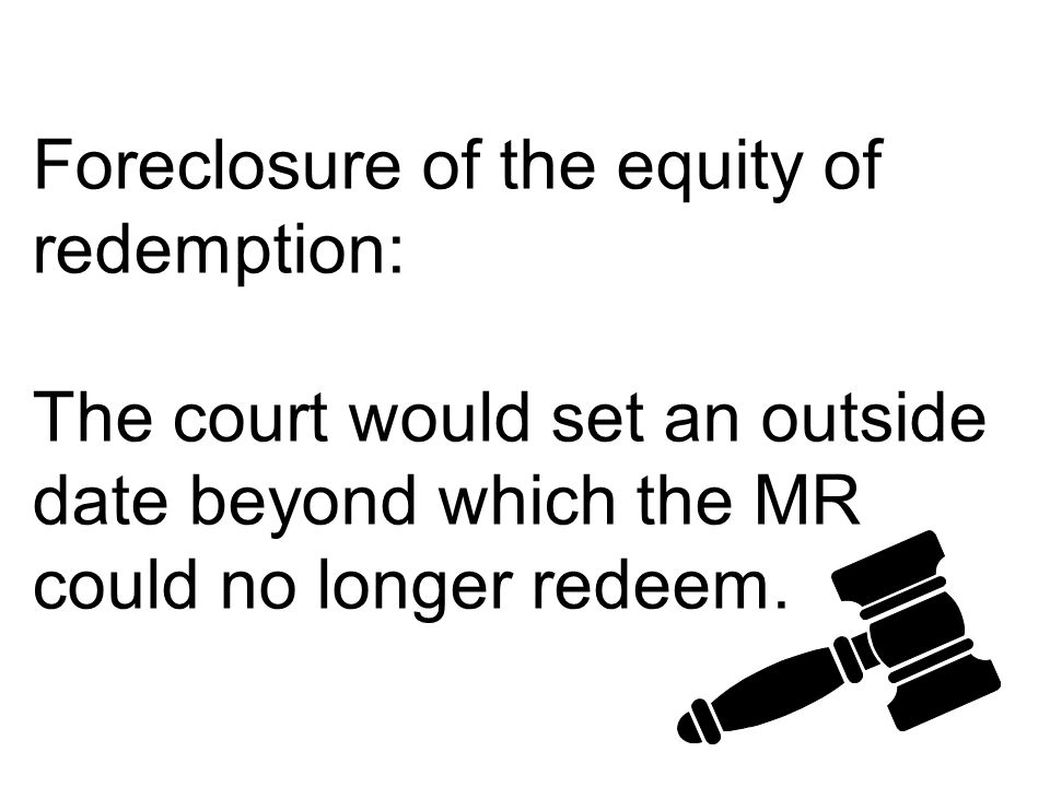 Foreclosure of the equity of redemption: The court would set an outside date beyond which the MR could no longer redeem.
