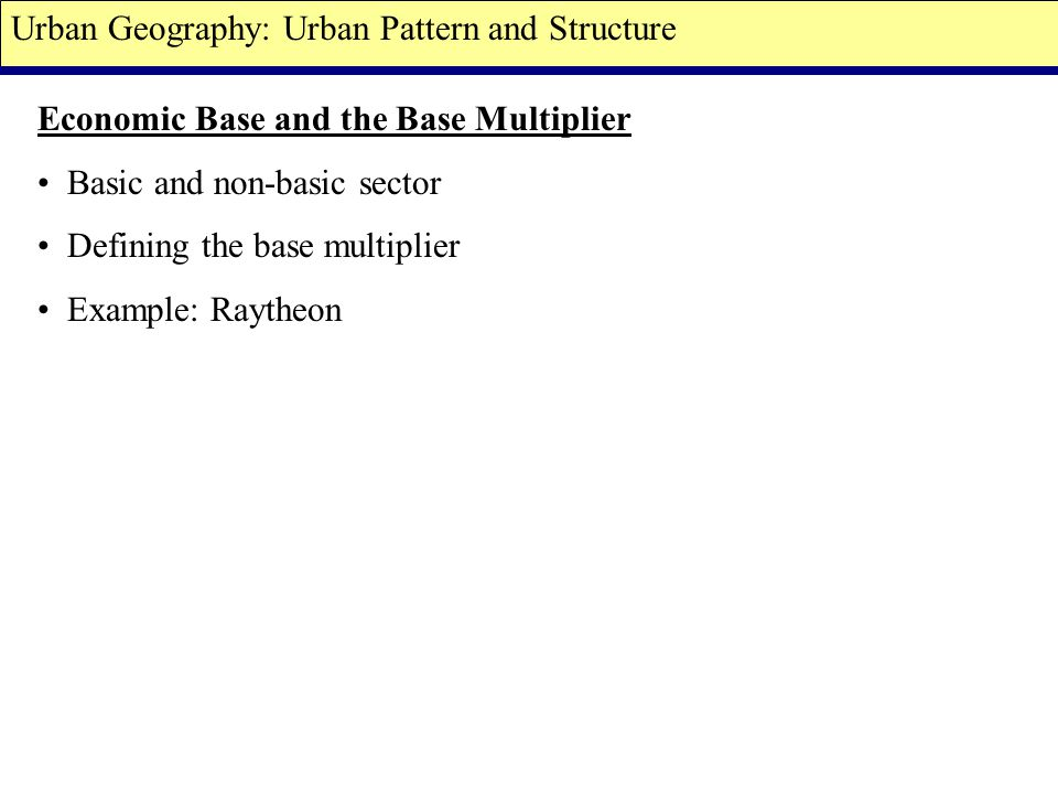 Economic Base and the Base Multiplier Basic and non-basic sector Defining the base multiplier Example: Raytheon Urban Geography: Urban Pattern and Structure
