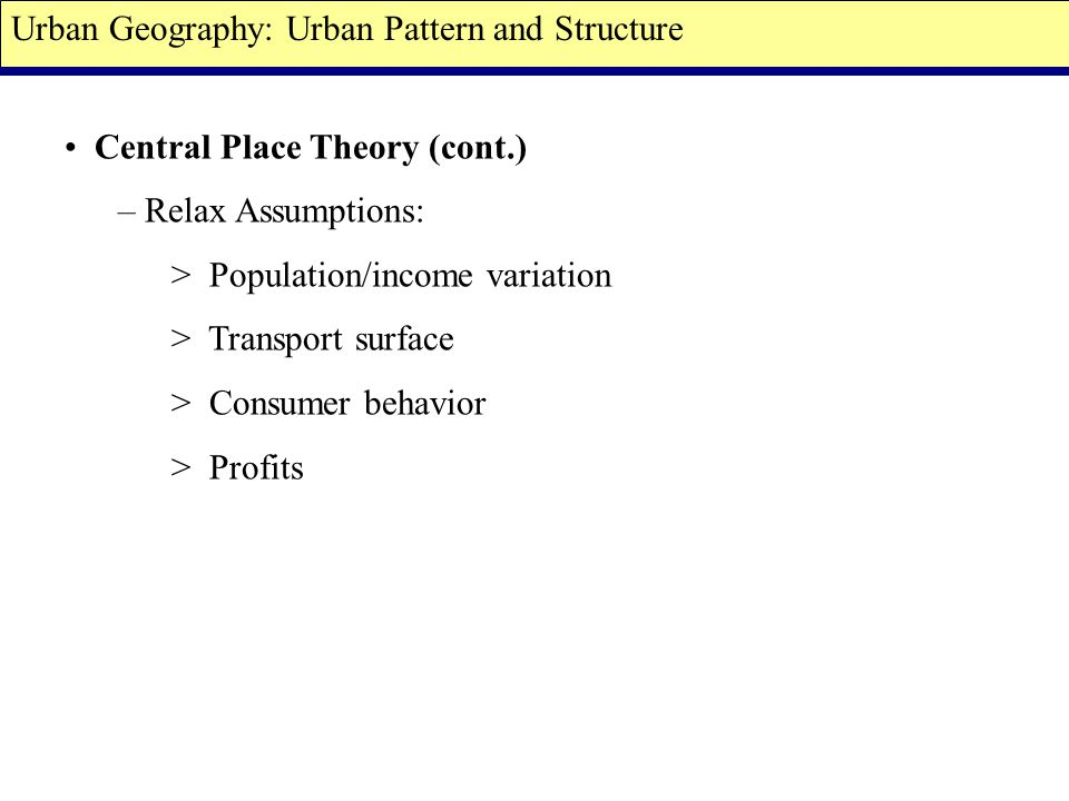 Central Place Theory (cont.) – Relax Assumptions: > Population/income variation > Transport surface > Consumer behavior > Profits Urban Geography: Urban Pattern and Structure
