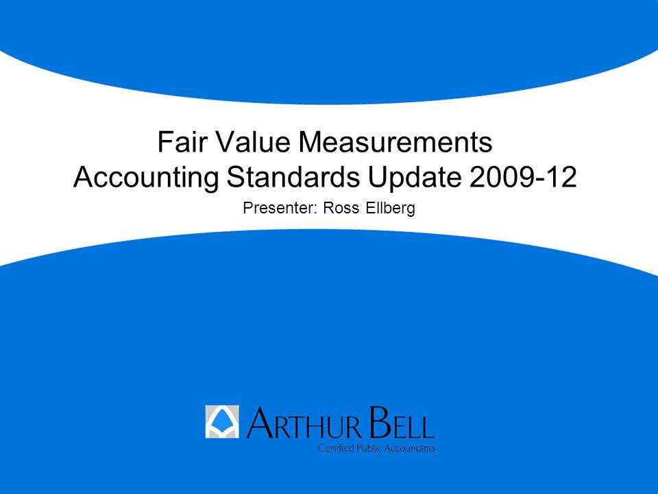 Fair Value Measurements Accounting Standards Update 2009-12 Presenter: Ross Ellberg