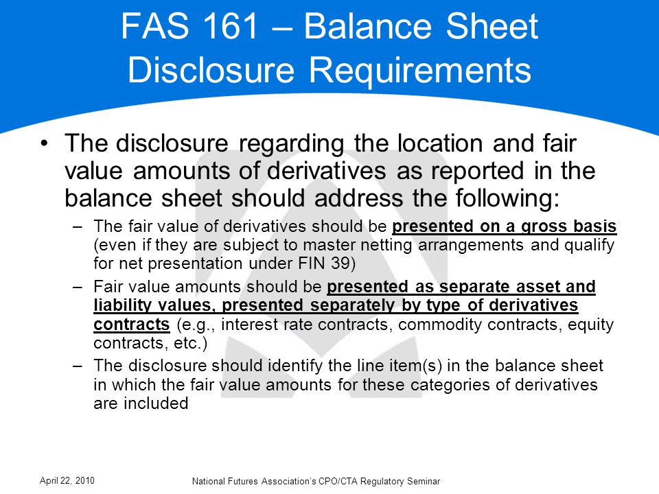 FAS 161 – Balance Sheet Disclosure Requirements The disclosure regarding the location and fair value amounts of derivatives as reported in the balance sheet should address the following: –The fair value of derivatives should be presented on a gross basis (even if they are subject to master netting arrangements and qualify for net presentation under FIN 39) –Fair value amounts should be presented as separate asset and liability values, presented separately by type of derivatives contracts (e.g., interest rate contracts, commodity contracts, equity contracts, etc.) –The disclosure should identify the line item(s) in the balance sheet in which the fair value amounts for these categories of derivatives are included April 22, 2010 National Futures Association's CPO/CTA Regulatory Seminar