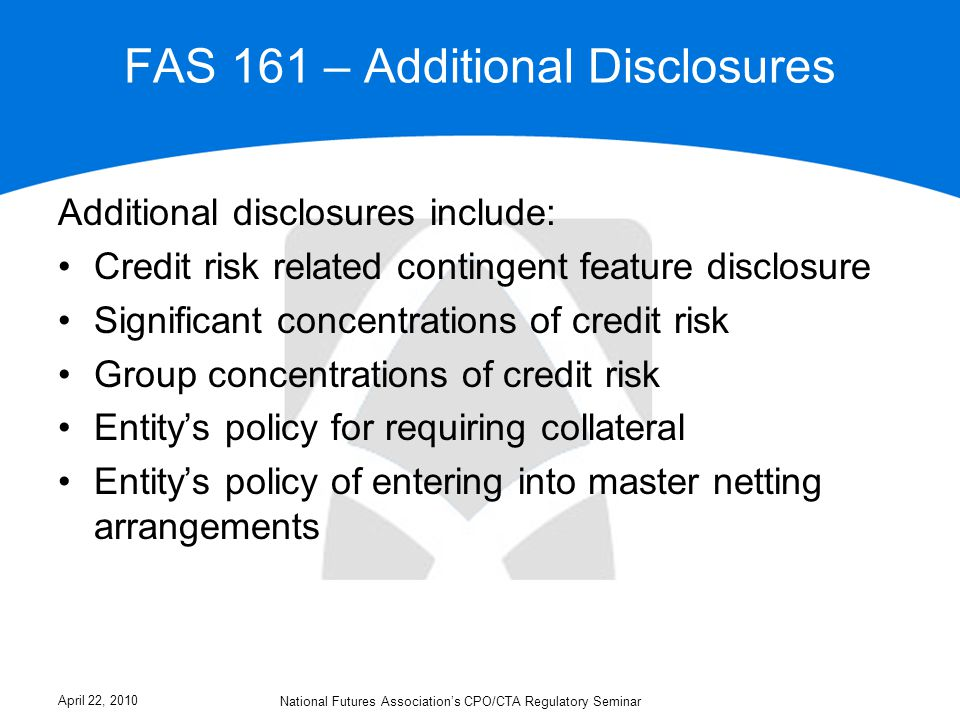 FAS 161 – Additional Disclosures Additional disclosures include: Credit risk related contingent feature disclosure Significant concentrations of credit risk Group concentrations of credit risk Entity's policy for requiring collateral Entity's policy of entering into master netting arrangements April 22, 2010 National Futures Association's CPO/CTA Regulatory Seminar