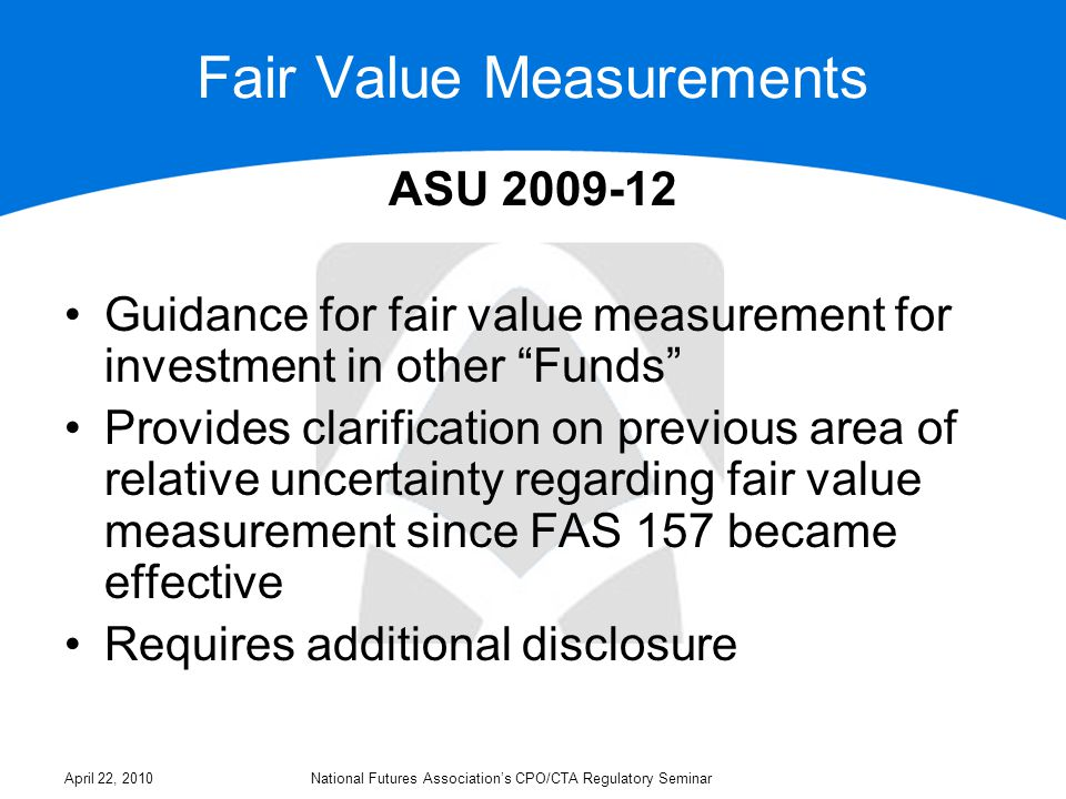 Fair Value Measurements ASU 2009-12 Classification within the fair value hierarchy of an investment in another Fund measured at net asset value per share (or its equivalent, for example ownership interests in partnership capital) requires judgment based on several factors If investor has ability to redeem at the NAV at balance sheet date, it should be classified as a Level 2 fair value measurement If investor will never have the ability to redeem at NAV (e.g., private equity) it should be classified as a Level 3 fair value measurement April 22, 2010National Futures Association's CPO/CTA Regulatory Seminar