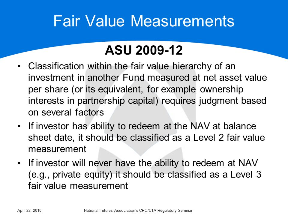 Fair Value Measurements ASU 2009-12 If investor cannot redeem at NAV at the balance sheet date but may redeem at NAV in the future (e.g., due to a gate or lock-up), it should consider the length of time until investment becomes redeemable in determining Level 2 or Level 3 fair value hierarchy categorization Investor is permitted, as a practical expedient, to estimate the fair value of an investment in another Fund at NAV If the NAV of the investment in another Fund is not as of the balance sheet date or if the NAV is not calculated consistent with the measurement principles of investment companies (i.e., fair value accounting), the investor should consider whether an adjustment to the most recent valuation is necessary April 22, 2010National Futures Association's CPO/CTA Regulatory Seminar
