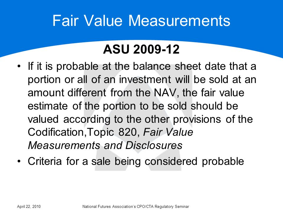 Fair Value Measurements ASU 2009-12 If it is probable at the balance sheet date that a portion or all of an investment will be sold at an amount different from the NAV, the fair value estimate of the portion to be sold should be valued according to the other provisions of the Codification,Topic 820, Fair Value Measurements and Disclosures Criteria for a sale being considered probable April 22, 2010National Futures Association's CPO/CTA Regulatory Seminar