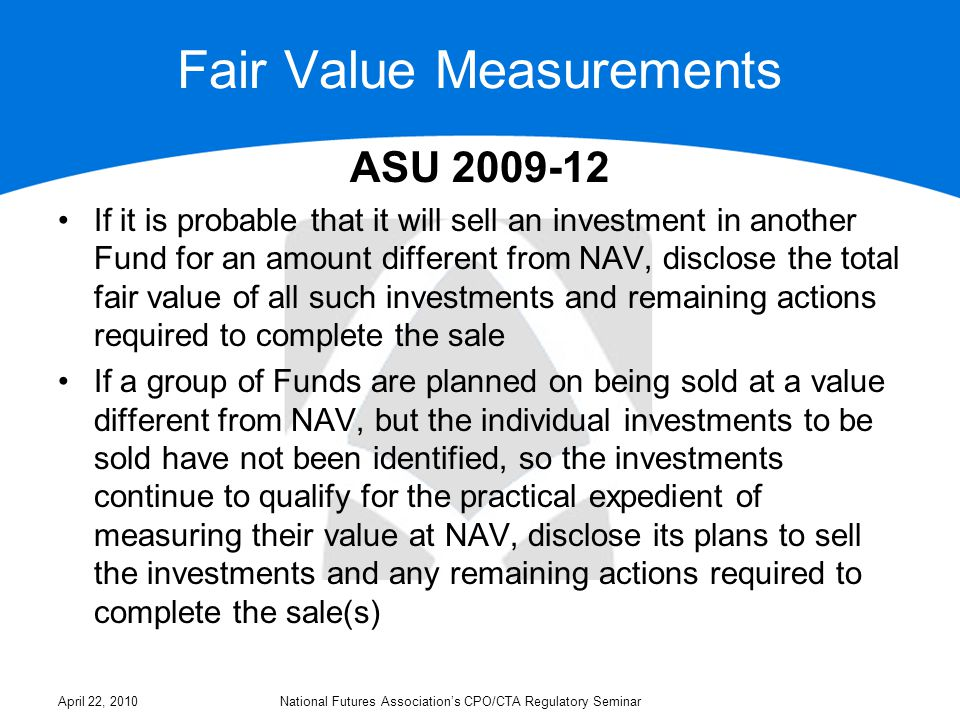 Fair Value Measurements ASU 2009-12 If it is probable that it will sell an investment in another Fund for an amount different from NAV, disclose the total fair value of all such investments and remaining actions required to complete the sale If a group of Funds are planned on being sold at a value different from NAV, but the individual investments to be sold have not been identified, so the investments continue to qualify for the practical expedient of measuring their value at NAV, disclose its plans to sell the investments and any remaining actions required to complete the sale(s) April 22, 2010National Futures Association's CPO/CTA Regulatory Seminar
