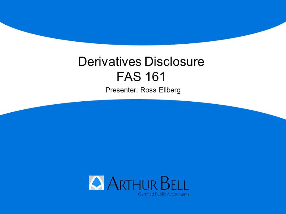 Derivatives Disclosure FAS 161 Presenter: Ross Ellberg