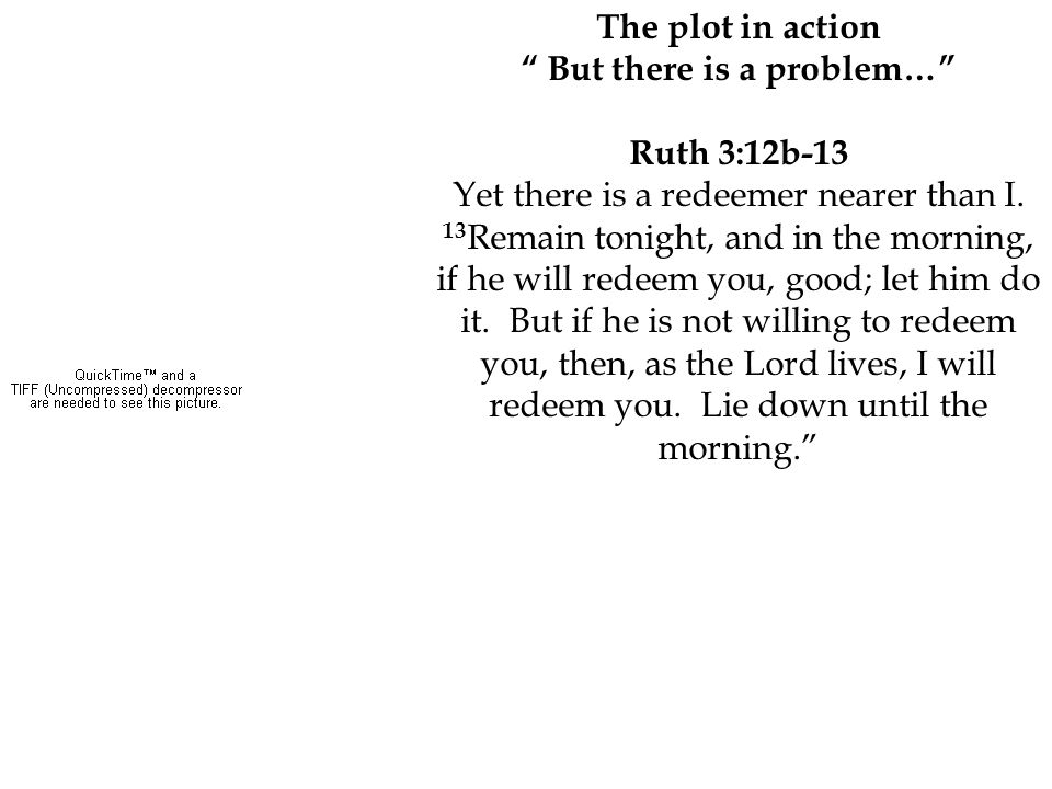 """The plot in action """" But there is a problem…"""" Ruth 3:12b-13 Yet there is a redeemer nearer than I. 13 Remain tonight, and in the morning, if he will r"""