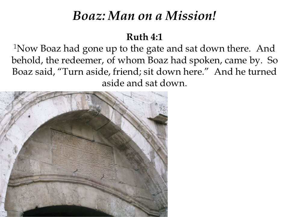 Boaz: Man on a Mission! Ruth 4:1 1 Now Boaz had gone up to the gate and sat down there. And behold, the redeemer, of whom Boaz had spoken, came by. So