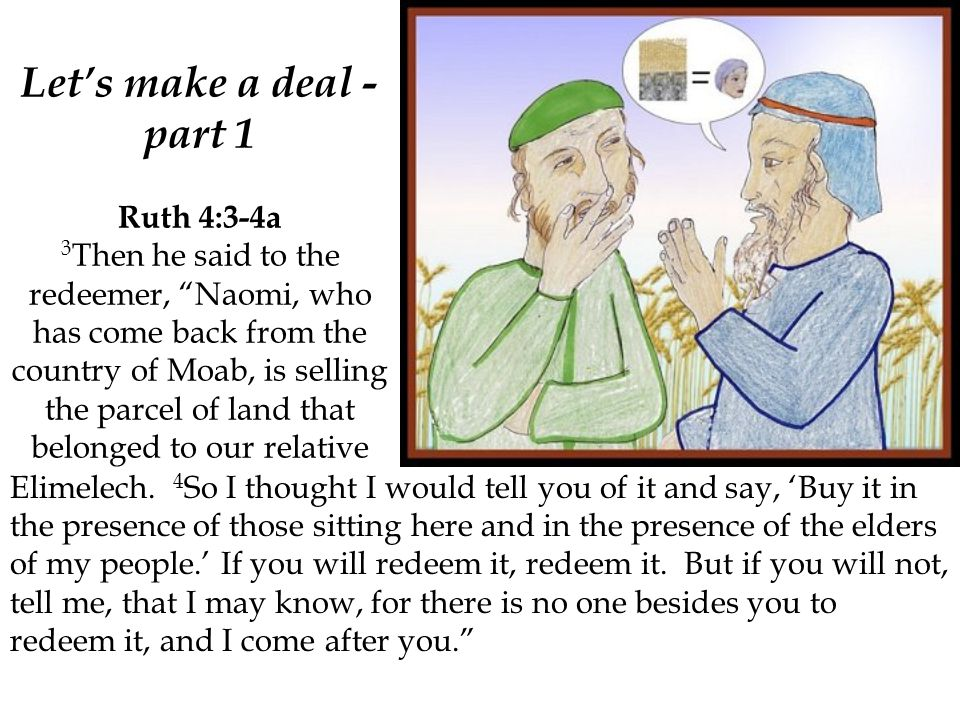 """Let's make a deal - part 1 Ruth 4:3-4a 3 Then he said to the redeemer, """"Naomi, who has come back from the country of Moab, is selling the parcel of la"""