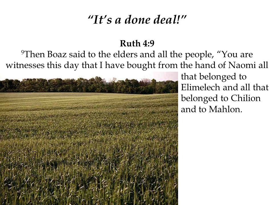"""""""It's a done deal!"""" Ruth 4:9 9 Then Boaz said to the elders and all the people, """"You are witnesses this day that I have bought from the hand of Naomi"""
