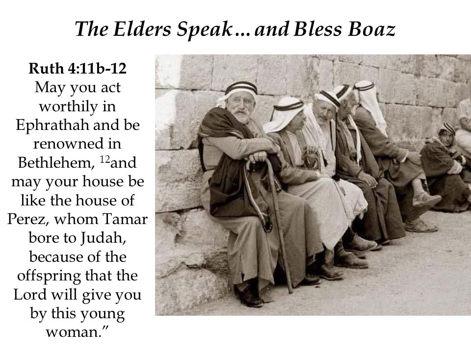 Ruth 4:11b-12 May you act worthily in Ephrathah and be renowned in Bethlehem, 12 and may your house be like the house of Perez, whom Tamar bore to Judah, because of the offspring that the Lord will give you by this young woman. The Elders Speak…and Bless Boaz