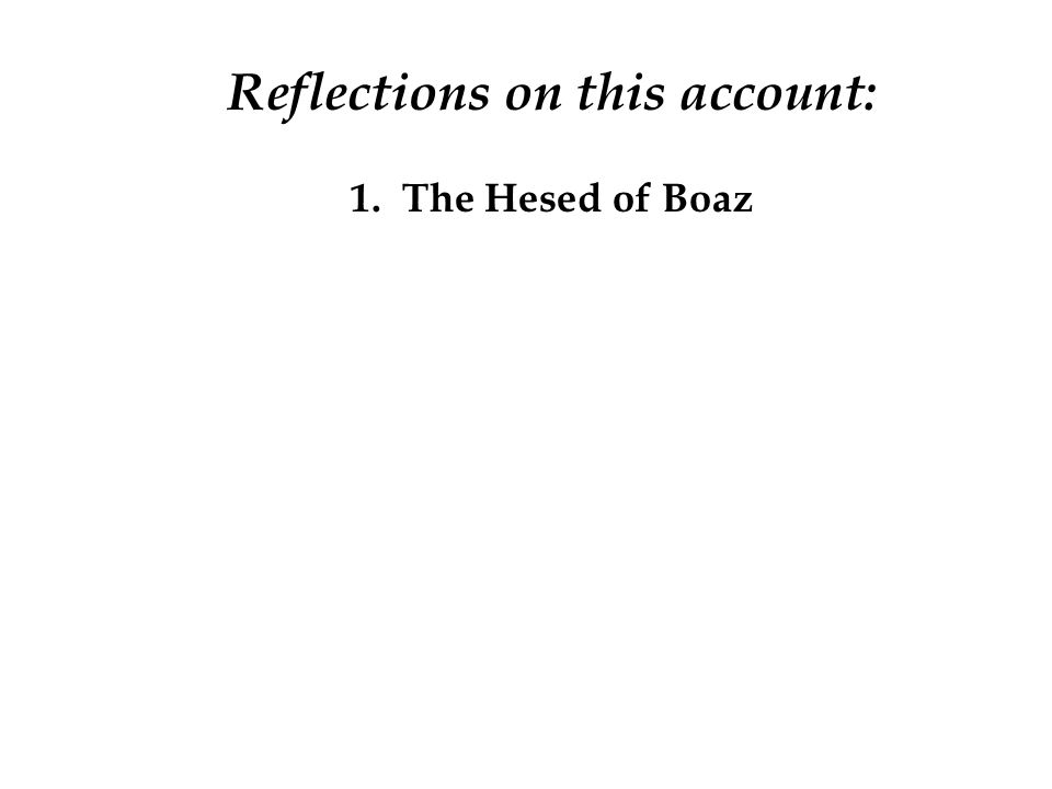 Reflections on this account: 1. The Hesed of Boaz