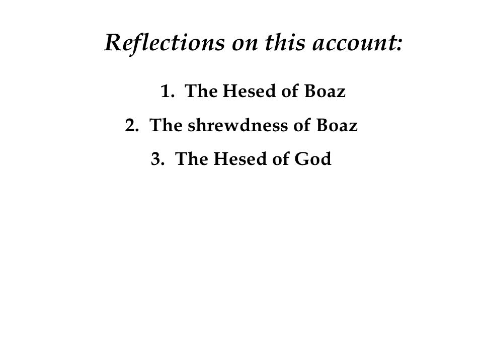Reflections on this account: 1. The Hesed of Boaz 2.The shrewdness of Boaz 3.The Hesed of God