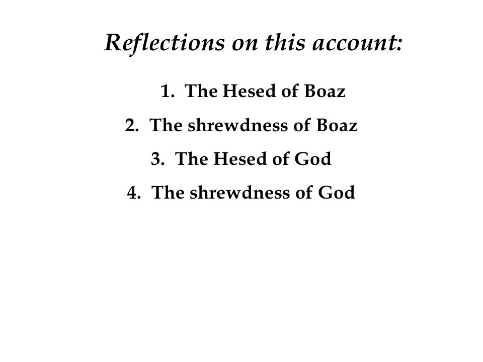 Reflections on this account: 1. The Hesed of Boaz 2.The shrewdness of Boaz 3.The Hesed of God 4.The shrewdness of God