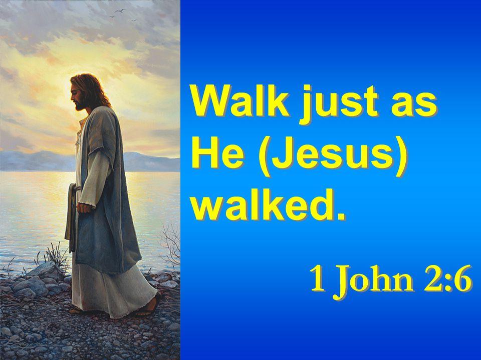 Walk just as He (Jesus) walked. 1 John 2:6 Walk just as He (Jesus) walked. 1 John 2:6